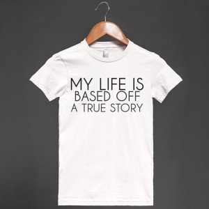 my-life-is-based-off-a-true-story.american-apparel-juniors-fitted-tee.white.w760h760b3